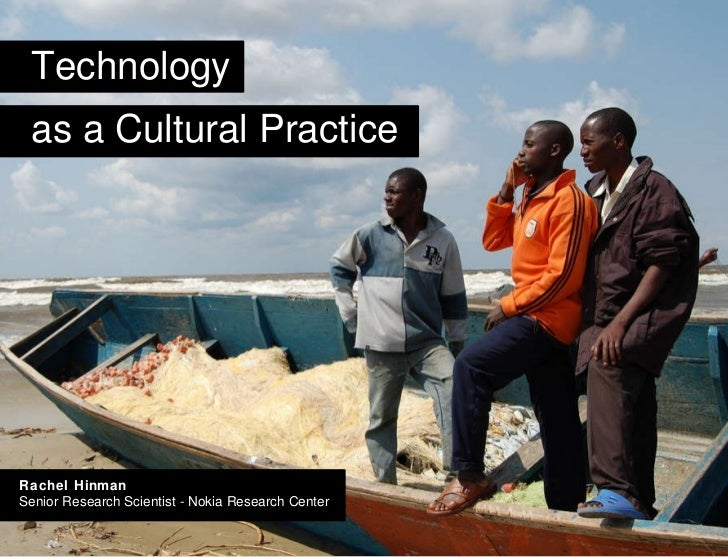 Title Technology as a Cultural Practice Rachel Hinman Senior Research Scientist - Nokia Research Center