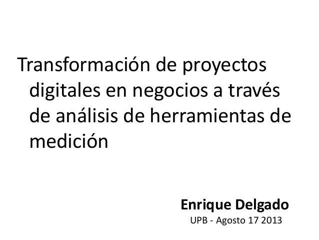 Transformación de proyectos digitales en negocios a través de análisis de herramientas de medición Enrique Delgado UPB - A...