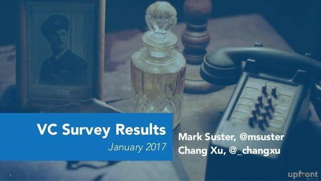 VC Survey Results January 2017 1 Mark Suster, @msuster Chang Xu, @_changxu