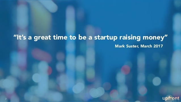 """It's a great time to be a startup raising money"" 2 Mark Suster, March 2017"