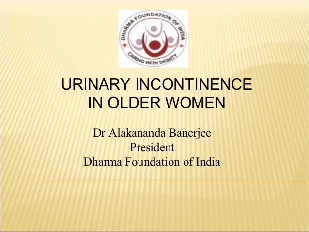 Dr Alakananda Banerjee President Dharma Foundation of India URINARY INCONTINENCE IN OLDER WOMEN