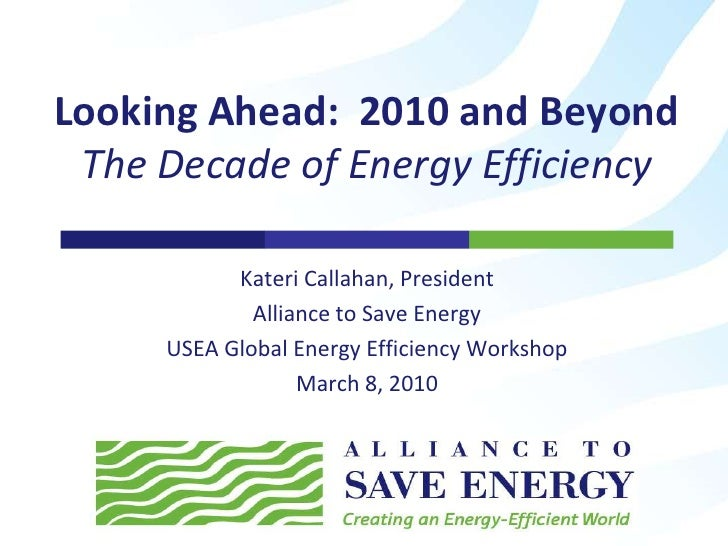 Kateri Callahan, President<br />Alliance to Save Energy<br />USEA Global Energy Efficiency Workshop<br />March 8, 2010<br ...
