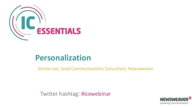 Personalization denise cox, Lead Communications Consultant, Newsweaver Twitter hashtag: #icewebinar