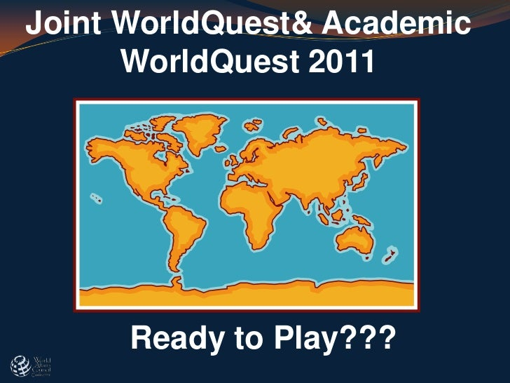 Joint WorldQuest& Academic      WorldQuest 2011      Ready to Play???