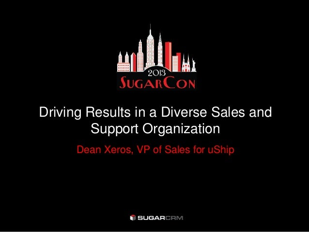 Driving Results in a Diverse Sales and         Support Organization      Dean Xeros, VP of Sales for uShip