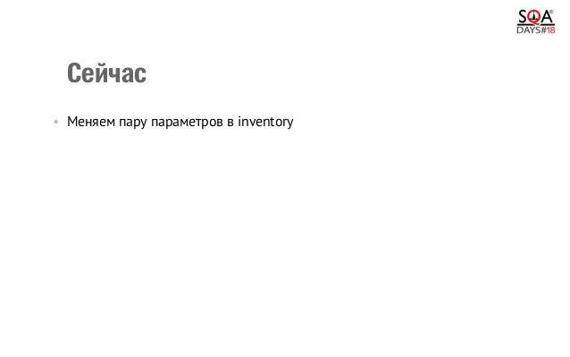 Сейчас •Меняем пару параметров в inventory •Запускаем нужный playbook