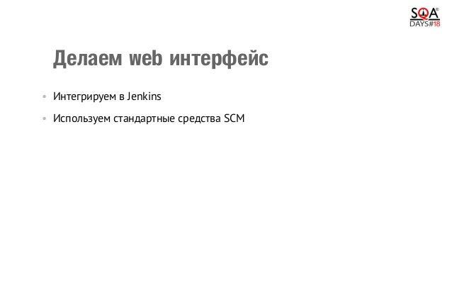 Делаемwebинтерфейс •Интегрируем в Jenkins •Используем стандартные средства SCM •Пишем что-то своё