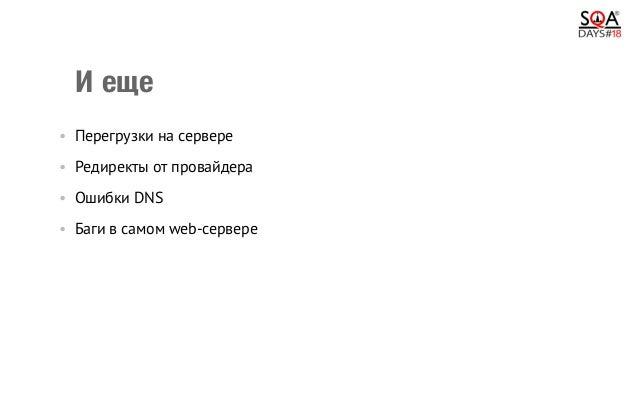 Иеще •Перегрузки на сервере •Редиректы от провайдера •Ошибки DNS •Баги в самом web-сервере Все эти сценарии необх...
