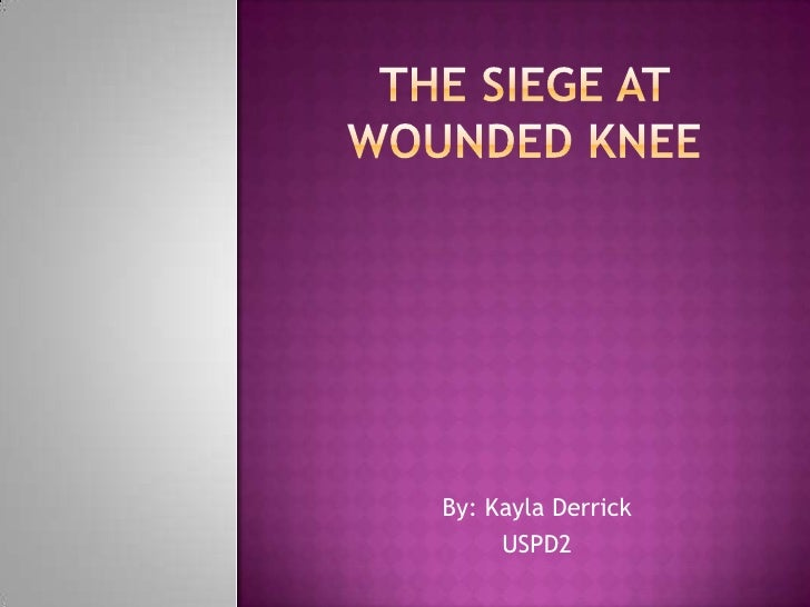 The siege at Wounded Knee<br />By: Kayla Derrick<br />USPD2<br />