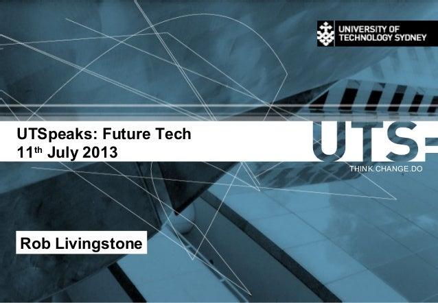 UTSpeaks: Future Tech 11th July 2013 THINK.CHANGE.DO Rob Livingstone