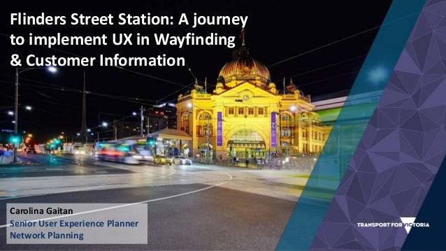 Flinders Street Station: A journey to implement UX in Wayfinding & Customer Information Carolina Gaitan Senior User Experi...