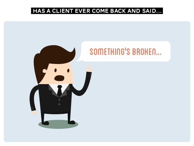 something'sbroken... has a client ever come back and said…