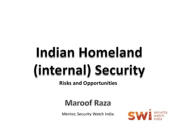 Indian Homeland (internal) Security<br />Risks and Opportunities <br />Maroof Raza<br />Mentor, Security Watch India<br />