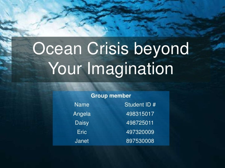 Ocean Crisis beyond Your Imagination             Group member     Name              Student ID #    Angela             498...