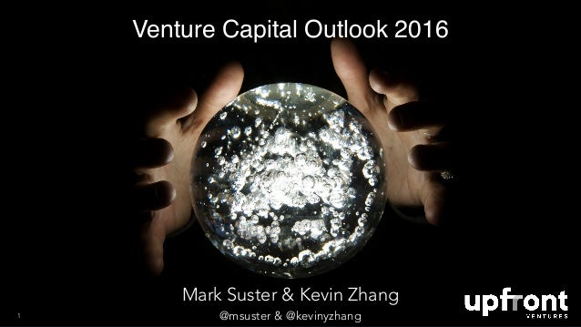 Venture Capital Outlook 2016 1 Mark Suster & Kevin Zhang @msuster & @kevinyzhang