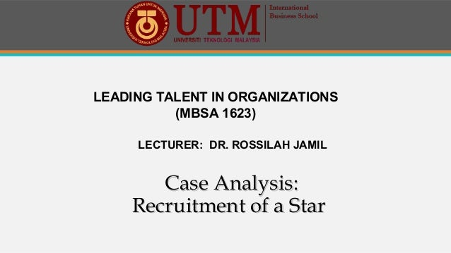 LEADING TALENT IN ORGANIZATIONS (MBSA 1623) LECTURER: DR. ROSSILAH JAMIL Case Analysis:Case Analysis: Recruitment of a Sta...