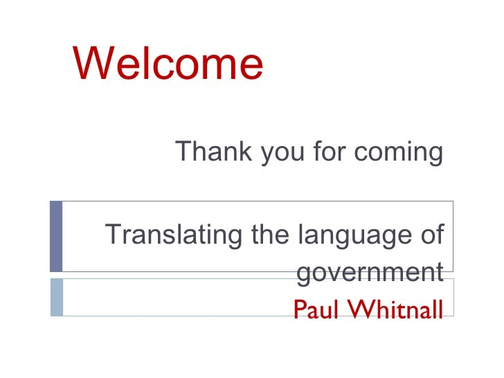 Welcome Thank you for coming Translating the language of government Paul Whitnall