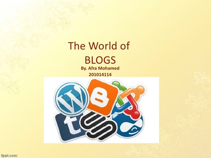 The World of   BLOGS  By. Afra Mohamed      201014114