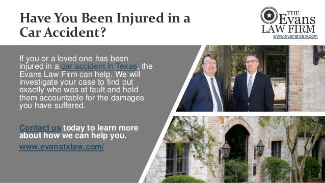 Have You Been Injured in a Car Accident? If you or a loved one has been injured in a car accident in Texas, the Evans Law ...