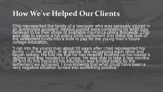 How We've Helped Our Clients Chip represented the family of a teenager who was seriously injured in an automobile accident...