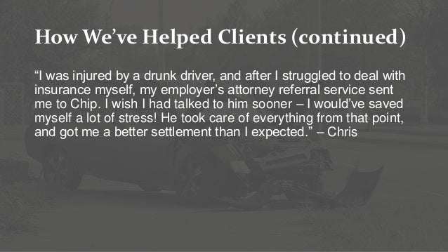 """How We've Helped Clients (continued) """"I was injured by a drunk driver, and after I struggled to deal with insurance myself..."""
