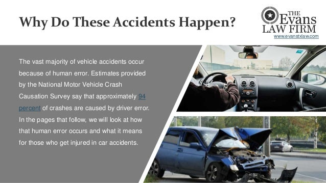 Why Do These Accidents Happen? The vast majority of vehicle accidents occur because of human error. Estimates provided by ...