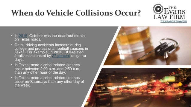 When do Vehicle Collisions Occur? • In 2015, October was the deadliest month on Texas roads. • Drunk driving accidents inc...
