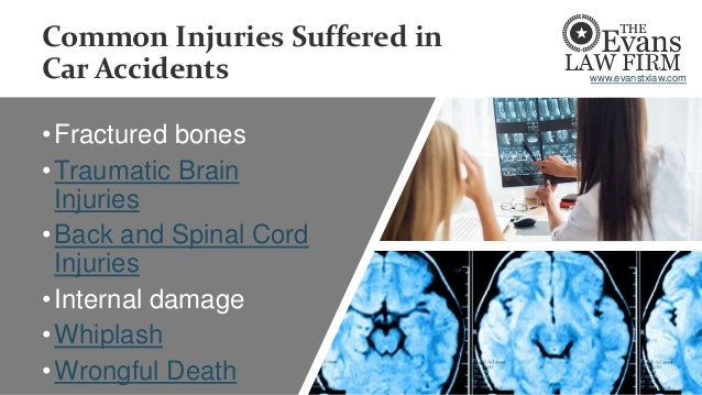 Common Injuries Suffered in Car Accidents •Fractured bones •Traumatic Brain Injuries •Back and Spinal Cord Injuries •Inter...