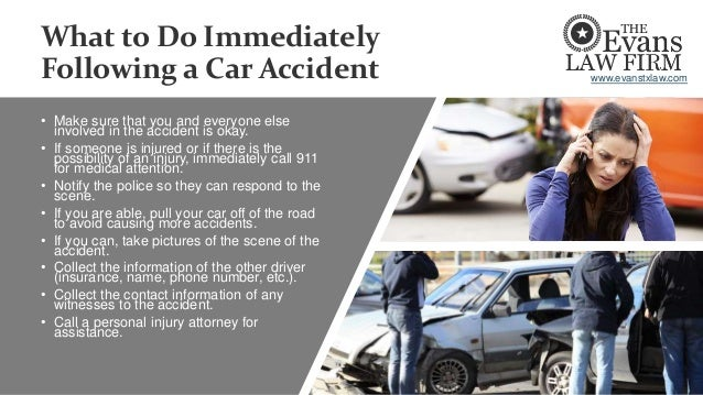 What to Do Immediately Following a Car Accident • Make sure that you and everyone else involved in the accident is okay. •...