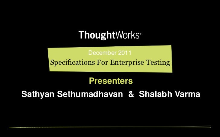 December 2011     Specifications For Enterprise Testing                PresentersSathyan Sethumadhavan & Shalabh Varma