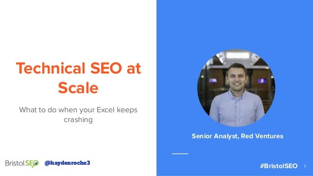@haydenroche3 Technical SEO at Scale What to do when your Excel keeps crashing 1 Senior Analyst, Red Ventures @haydenroche...