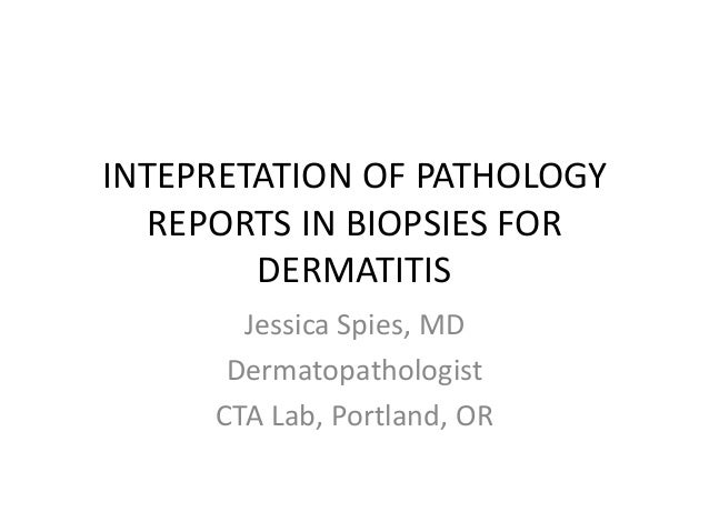 INTEPRETATION OF PATHOLOGY  REPORTS IN BIOPSIES FOR  DERMATITIS  Jessica Spies, MD  Dermatopathologist  CTA Lab, Portland,...