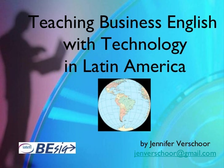 Teaching Business English    with Technology    in Latin America                by Jennifer Verschoor              jenvers...