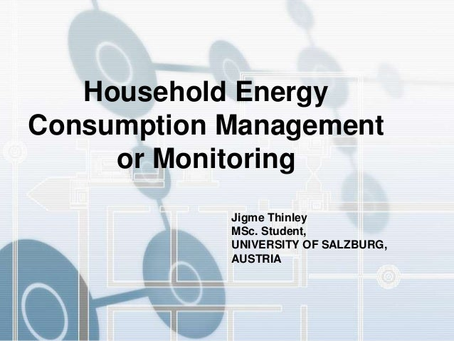 Jigme Thinley MSc. Student, UNIVERSITY OF SALZBURG, AUSTRIA Household Energy Consumption Management or Monitoring