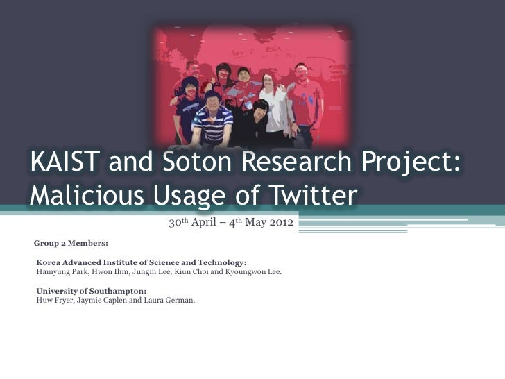 KAIST and Soton Research Project:Malicious Usage of Twitter                                  30th April – 4th May 2012Grou...