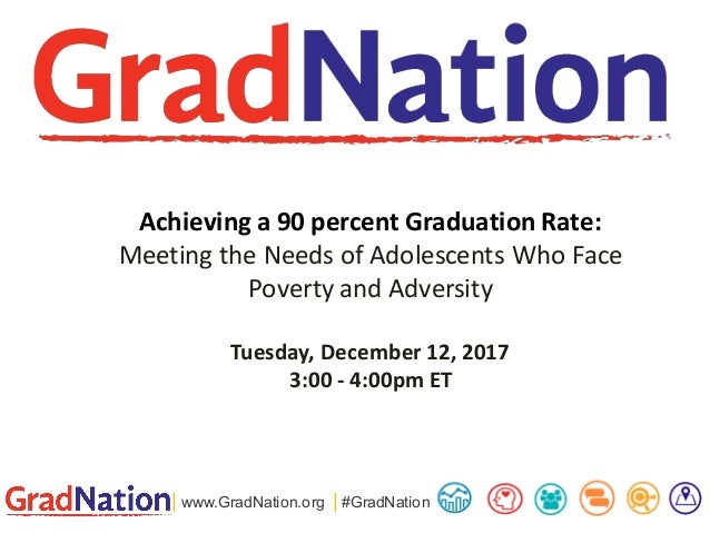 | www.GradNation.org | #GradNation Achieving a 90 percent Graduation Rate: Meeting the Needs of Adolescents Who Face Pover...