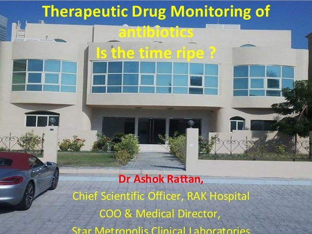 Therapeutic Drug Monitoring of antibiotics Is the time ripe ?  Dr Ashok Rattan, Chief Scientific Officer, RAK Hospital COO...