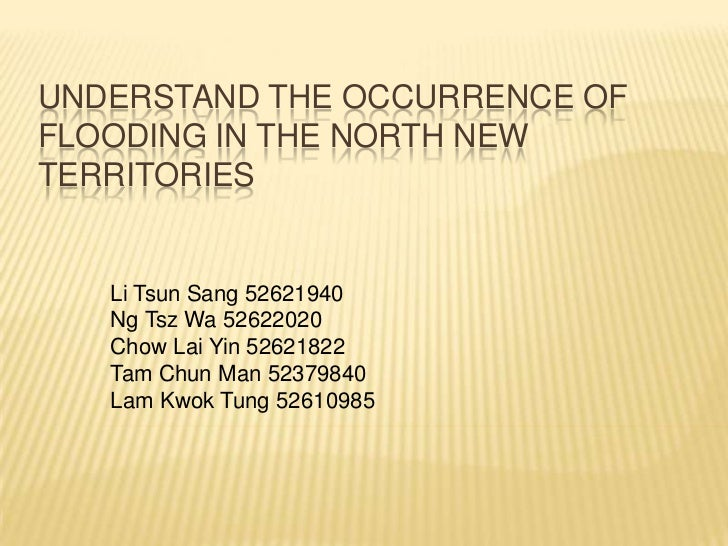 UNDERSTAND THE OCCURRENCE OFFLOODING IN THE NORTH NEWTERRITORIES   Li Tsun Sang 52621940   Ng Tsz Wa 52622020   Chow Lai Y...