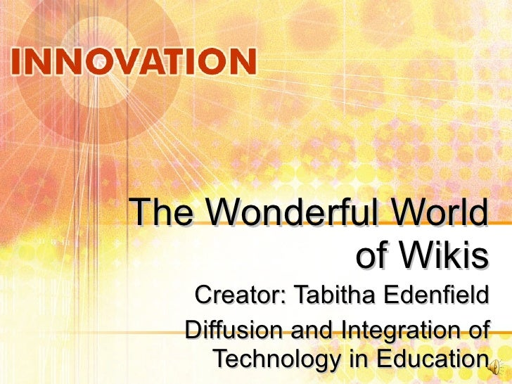 The Wonderful World of Wikis Creator: Tabitha Edenfield Diffusion and Integration of Technology in Education