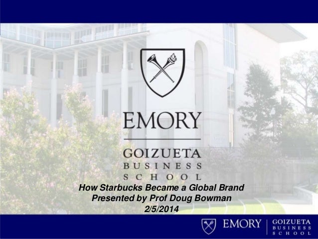 How Starbucks Became a Global Brand Presented by Prof Doug Bowman 2/5/2014