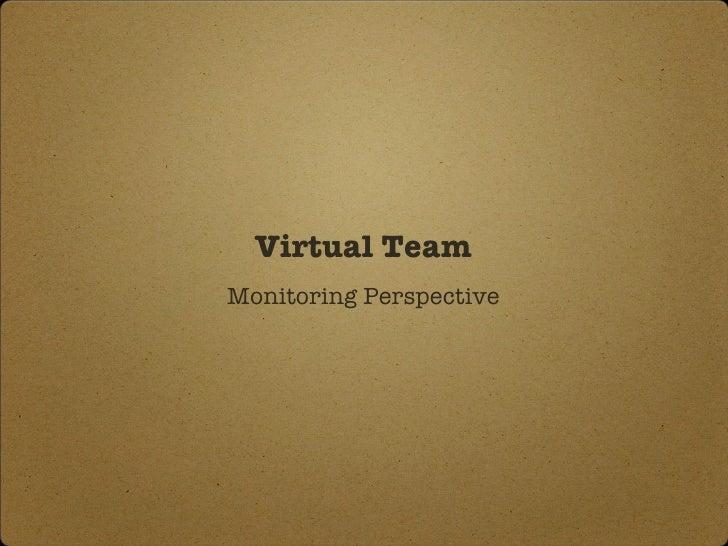 Virtual Team <ul><li>Monitoring   Perspective </li></ul>