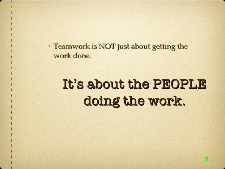 <ul><ul><ul><li>Teamwork is NOT just about getting the work done. </li></ul></ul></ul>2 It's about the PEOPLE doing the wo...