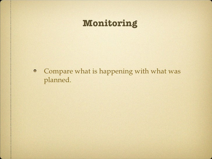 Monitoring <ul><li>Compare what is happening with what was planned. </li></ul>