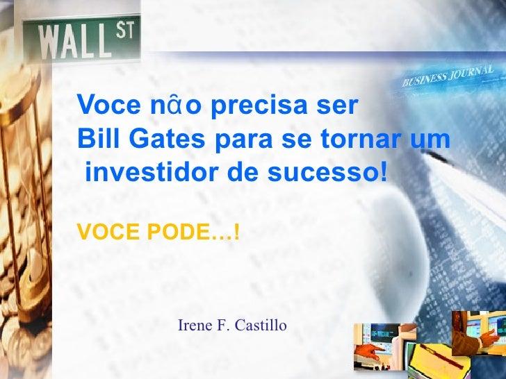 Voce nᾶo precisa serBill Gates para se tornar uminvestidor de sucesso!VOCE PODE…!       Irene F. Castillo