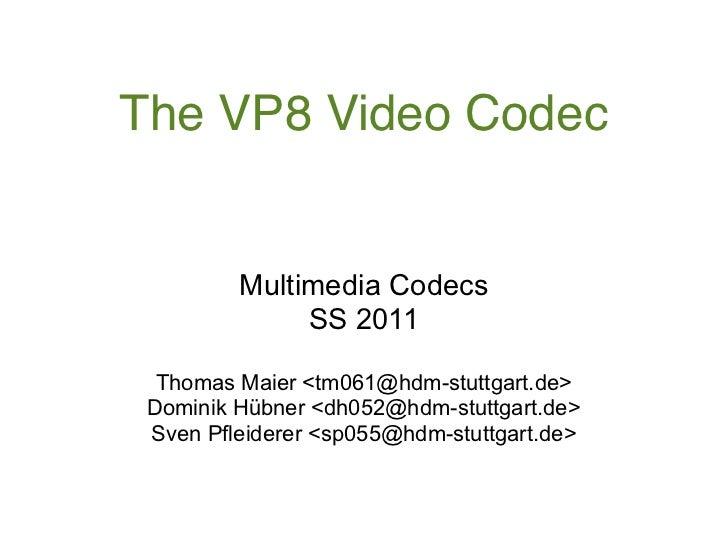 The VP8 Video Codec         Multimedia Codecs              SS 2011  Thomas Maier <tm061@hdm-stuttgart.de> Dominik Hübner <...