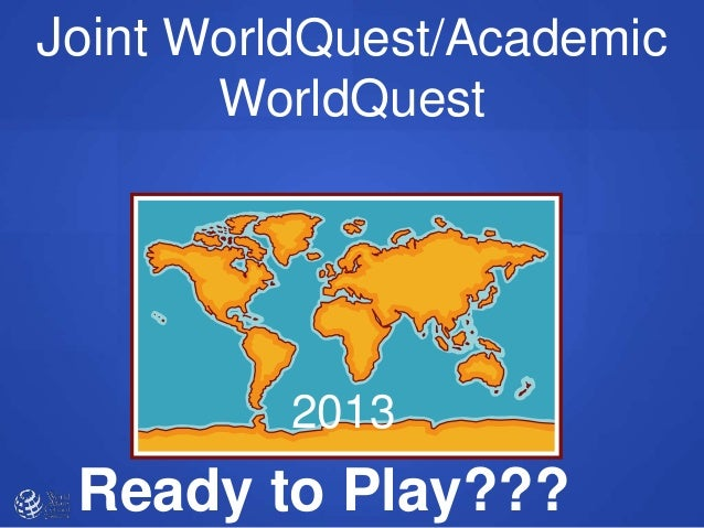Ready to Play??? 2013 Joint WorldQuest/Academic WorldQuest
