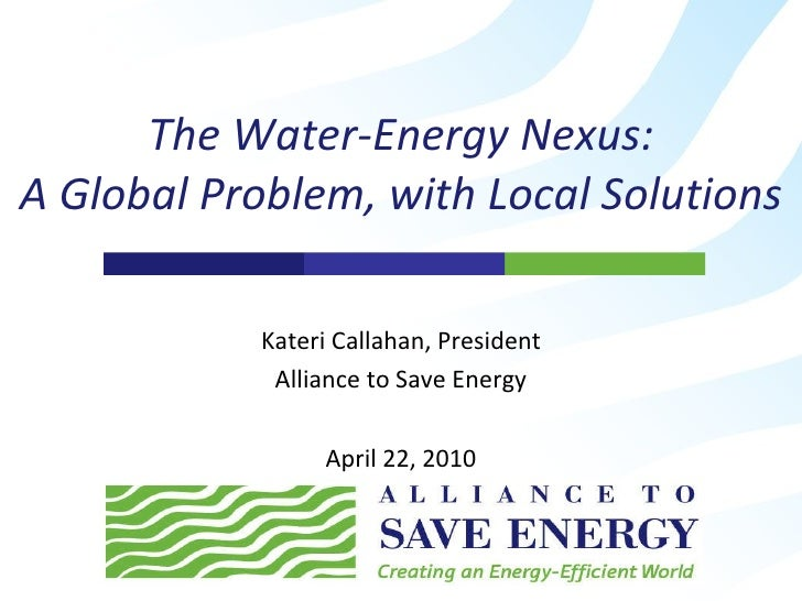 Kateri Callahan, President Alliance to Save Energy April 22, 2010 The Water-Energy Nexus: A Global Problem, with Local Sol...