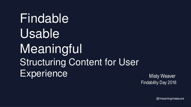 Findable Usable Meaningful Structuring Content for User Experience Findability Day 2016 @meaningmeasure Misty Weaver