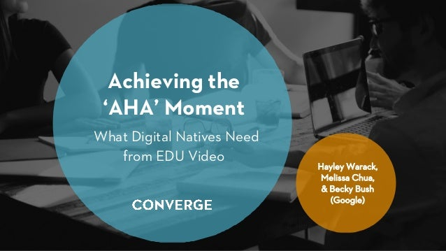 Achieving the 'AHA' Moment What Digital Natives Need from EDU Video Hayley Warack, Melissa Chua, & Becky Bush (Google)