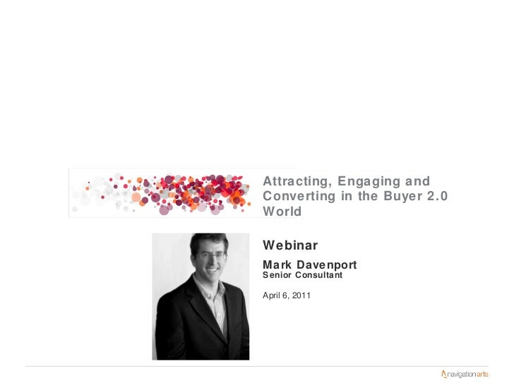 Webinar Mark Davenport Senior Consultant April 6, 2011 Attracting, Engaging and Converting in the Buyer 2.0 World